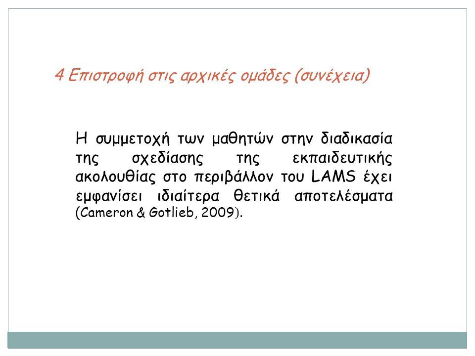4 Επιστροφή στις αρχικές ομάδες (συνέχεια) H συμμετοχή των μαθητών στην διαδικασία της σχεδίασης της εκπαιδευτικής ακολουθίας στο περιβάλλον του LAMS έχει εμφανίσει ιδιαίτερα θετικά αποτελέσματα (Cameron & Gotlieb, 2009 ).