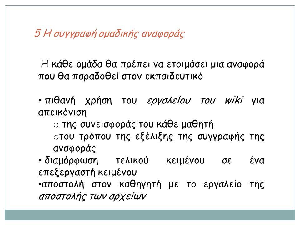 5 Η συγγραφή ομαδικής αναφοράς Η κάθε ομάδα θα πρέπει να ετοιμάσει μια αναφορά που θα παραδοθεί στον εκπαιδευτικό πιθανή χρήση του εργαλείου του wiki για απεικόνιση o της συνεισφοράς του κάθε μαθητή o του τρόπου της εξέλιξης της συγγραφής της αναφοράς διαμόρφωση τελικού κειμένου σε ένα επεξεργαστή κειμένου αποστολή στον καθηγητή με το εργαλείο της αποστολής των αρχείων
