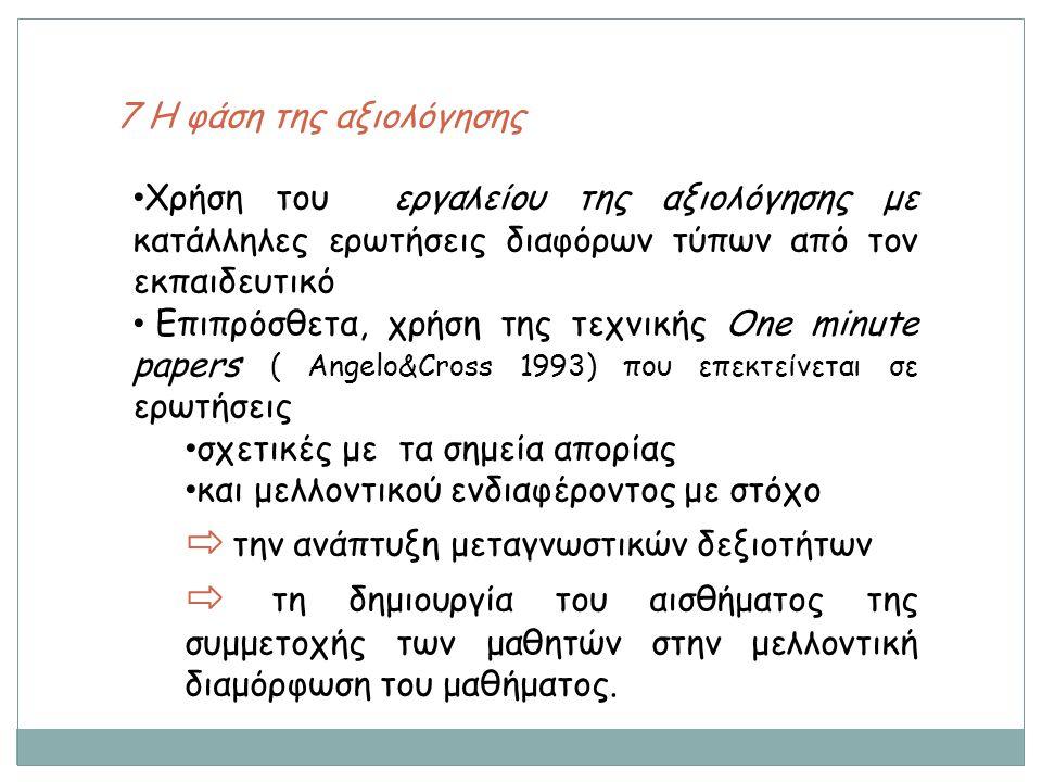 7 Η φάση της αξιολόγησης Χρήση του εργαλείου της αξιολόγησης με κατάλληλες ερωτήσεις διαφόρων τύπων από τον εκπαιδευτικό Επιπρόσθετα, χρήση της τεχνικής One minute papers ( Angelo&Cross 1993) που επεκτείνεται σε ερωτήσεις σχετικές με τα σημεία απορίας και μελλοντικού ενδιαφέροντος με στόχο ⇨ την ανάπτυξη μεταγνωστικών δεξιοτήτων ⇨ τη δημιουργία του αισθήματος της συμμετοχής των μαθητών στην μελλοντική διαμόρφωση του μαθήματος.