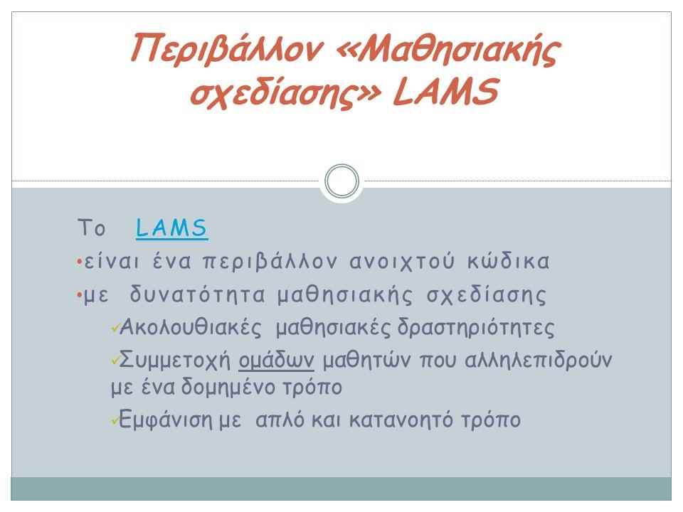To LAMS LAMS είναι ένα περιβάλλον ανοιχτού κώδικα με δυνατότητα μαθησιακής σχεδίασης Ακολουθιακές μαθησιακές δραστηριότητες Συμμετοχή ομάδων μαθητών που αλληλεπιδρούν με ένα δομημένο τρόπο Εμφάνιση με απλό και κατανοητό τρόπο Περιβάλλον «Μαθησιακής σχεδίασης» LAMS