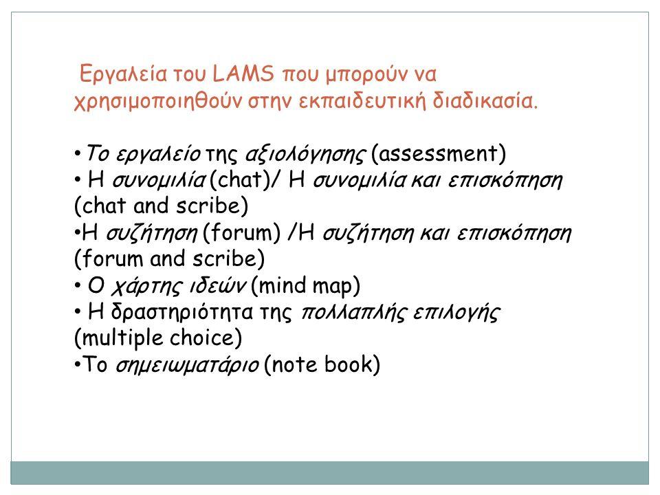 Εργαλεία του LAMS που μπορούν να χρησιμοποιηθούν στην εκπαιδευτική διαδικασία (συνέχεια) Ο πίνακας ανακοινώσεων (noticeboard) Η δραστηριότητα της ερώτησης και της απάντησης (question and answer) Ο διαμοιρασμός πόρων (share resources) Η υποβολή εργασιών (submit files) Το εργαλείο της έρευνας (survey) Το εργαλείο συγγραφής wiki (wiki)