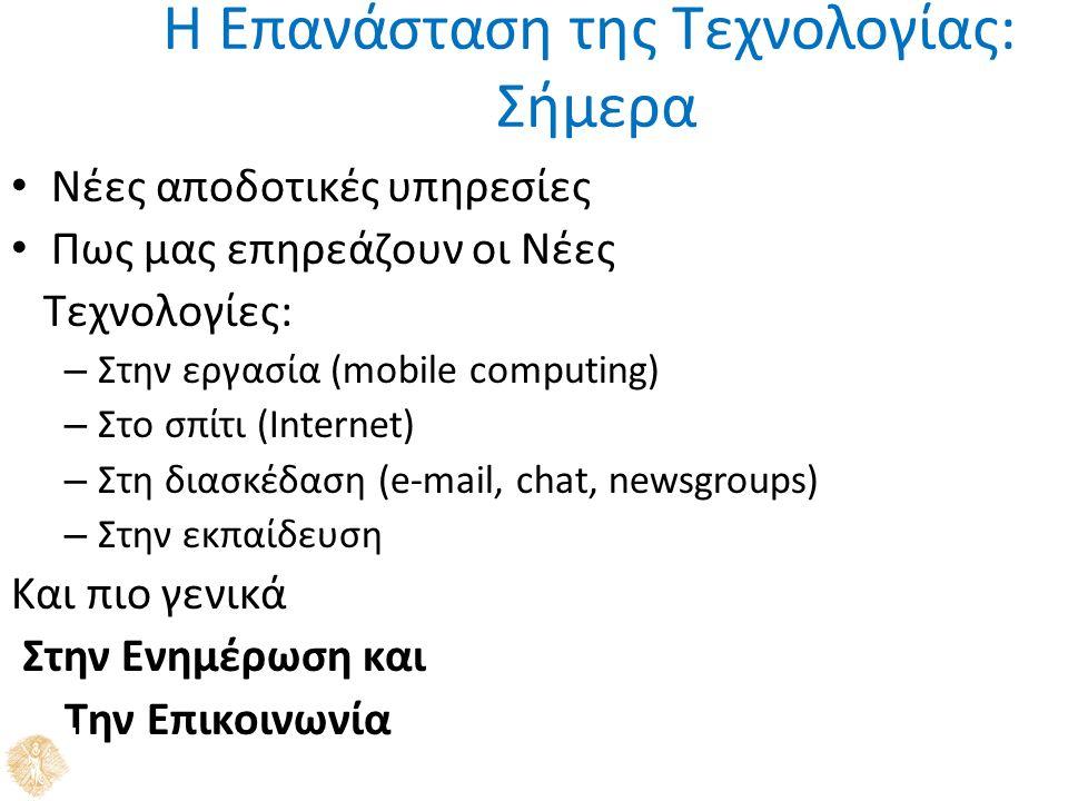 Η Επανάσταση της Τεχνολογίας: Σήμερα Νέες αποδοτικές υπηρεσίες Πως μας επηρεάζουν οι Νέες Τεχνολογίες: – Στην εργασία (mobile computing) – Στο σπίτι (Internet) – Στη διασκέδαση (e-mail, chat, newsgroups) – Στην εκπαίδευση Και πιο γενικά Στην Ενημέρωση και Την Επικοινωνία