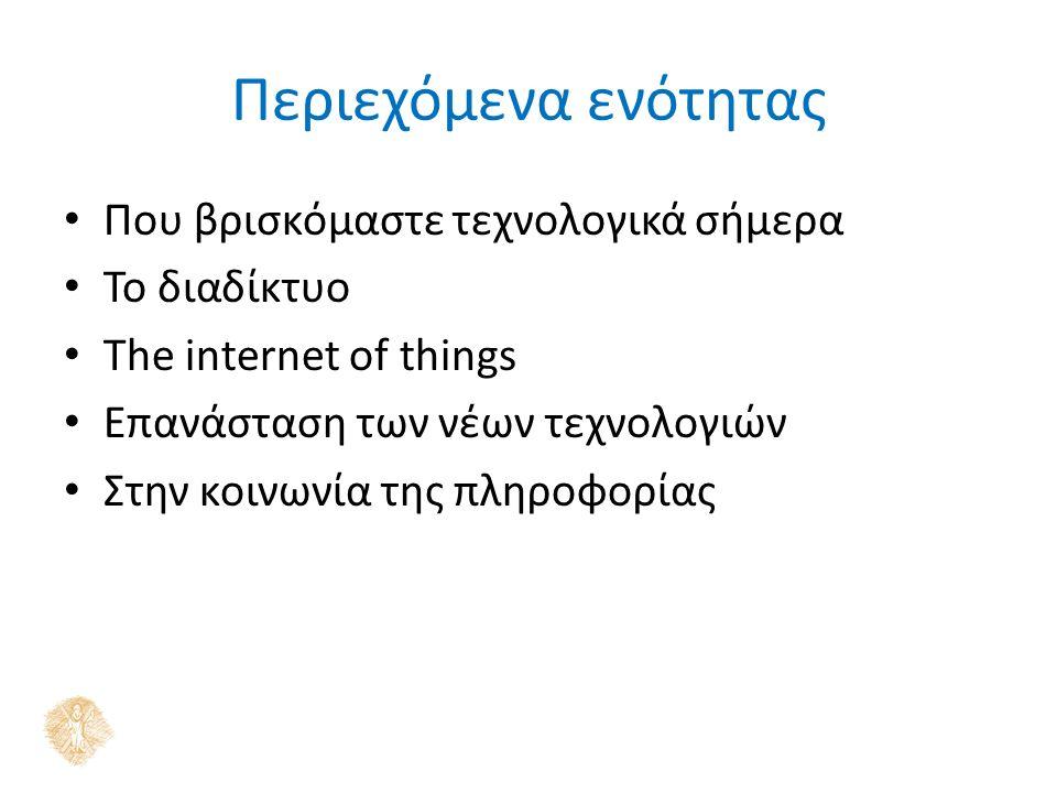 Περιεχόμενα ενότητας Που βρισκόμαστε τεχνολογικά σήμερα Το διαδίκτυο The internet of things Επανάσταση των νέων τεχνολογιών Στην κοινωνία της πληροφορίας