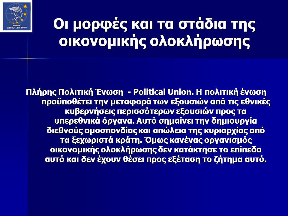 Οι μορφές και τα στάδια της οικονομικής ολοκλήρωσης Πλήρης Πολιτική Ένωση - Political Union. Η πολιτική ένωση προϋποθέτει την μεταφορά των εξουσιών απ