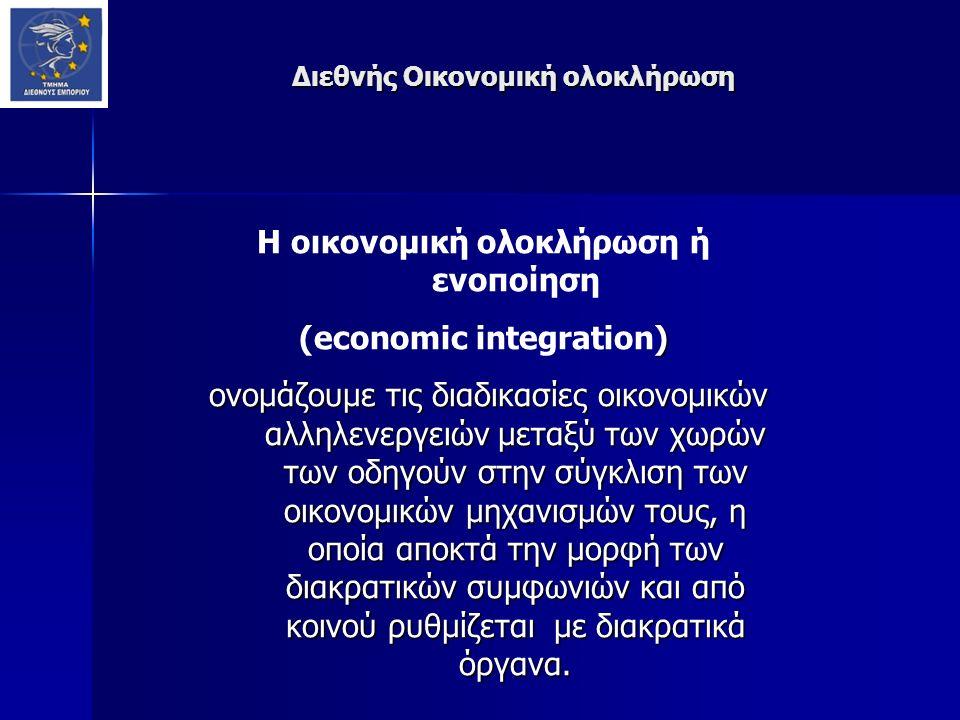 Διεθνής Οικονομική ολοκλήρωση Η οικονομική ολοκλήρωση ή ενοποίηση ) (economic integration) ονομάζουμε τις διαδικασίες οικονομικών αλληλενεργειών μεταξύ των χωρών των οδηγούν στην σύγκλιση των οικονομικών μηχανισμών τους, η οποία αποκτά την μορφή των διακρατικών συμφωνιών και από κοινού ρυθμίζεται με διακρατικά όργανα.