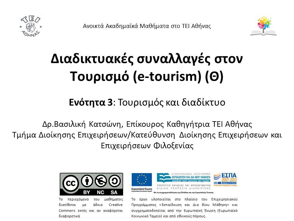Διαδικτυακές συναλλαγές στον Τουρισμό (e-tourism) (Θ) Ενότητα 3: Τουρισμός και διαδίκτυο Δρ.Βασιλική Κατσώνη, Επίκουρος Καθηγήτρια ΤΕΙ Αθήνας Τμήμα Διοίκησης Επιχειρήσεων/Κατεύθυνση Διοίκησης Επιχειρήσεων και Επιχειρήσεων Φιλοξενίας Ανοικτά Ακαδημαϊκά Μαθήματα στο ΤΕΙ Αθήνας Το περιεχόμενο του μαθήματος διατίθεται με άδεια Creative Commons εκτός και αν αναφέρεται διαφορετικά Το έργο υλοποιείται στο πλαίσιο του Επιχειρησιακού Προγράμματος «Εκπαίδευση και Δια Βίου Μάθηση» και συγχρηματοδοτείται από την Ευρωπαϊκή Ένωση (Ευρωπαϊκό Κοινωνικό Ταμείο) και από εθνικούς πόρους.