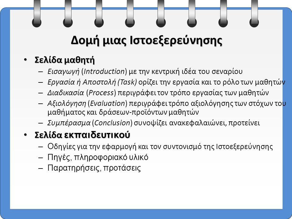 9 Σελίδα μαθητή Σελίδα μαθητή – Εισαγωγή (Introduction) με την κεντρική ιδέα του σεναρίου – Εργασία ή Αποστολή (Task) ορίζει την εργασία και το ρόλο των μαθητών – Διαδικασία (Process) περιγράφει τον τρόπο εργασίας των μαθητών – Αξιολόγηση (Evaluation) περιγράφει τρόπο αξιολόγησης των στόχων του μαθήματος και δράσεων-προϊόντων μαθητών – Συμπέρασμα (Conclusion) συνοψίζει ανακεφαλαιώνει, προτείνει Σελίδα εκπαιδευτικού Σελίδα εκπαιδευτικού –Ο δηγίες για την εφαρμογή και τον συντονισμό της Ιστοεξερεύνησης –Πηγές, πληροφοριακό υλικό –Παρατηρήσεις, προτάσεις Δομή μιας Ιστοεξερεύνησης