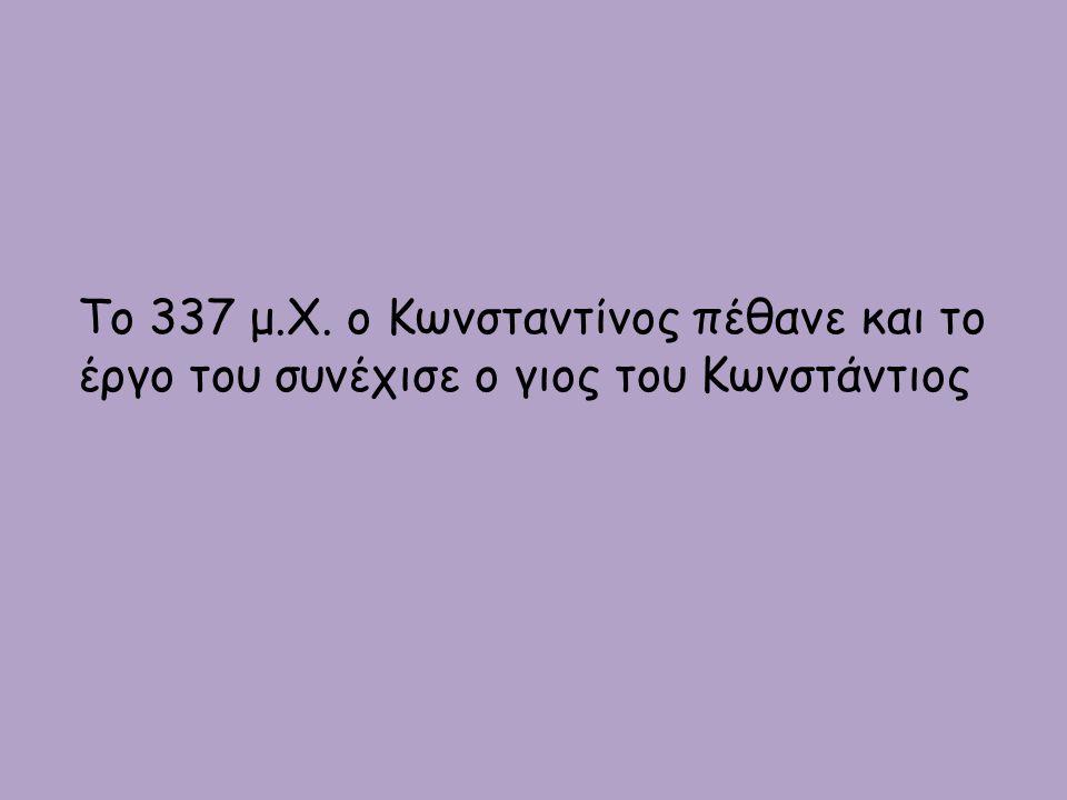 Το 337 μ.Χ. ο Κωνσταντίνος πέθανε και το έργο του συνέχισε ο γιος του Κωνστάντιος