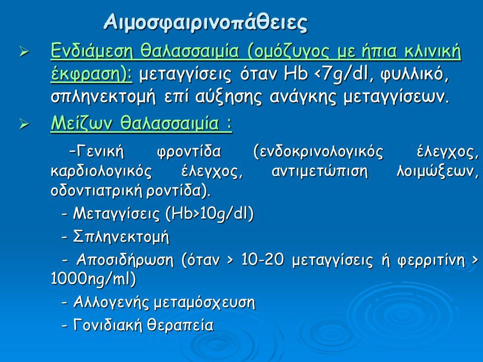 Αιμοσφαιρινοπάθειες  Ενδιάμεση θαλασσαιμία (ομόζυγος με ήπια κλινική έκφραση): μεταγγίσεις όταν Hb <7g/dl, φυλλικό, σπληνεκτομή επί αύξησης ανάγκης μεταγγίσεων.
