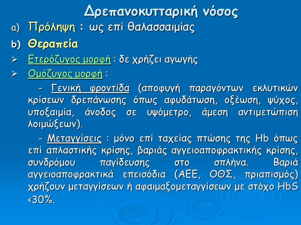 Δρεπανοκυτταρική νόσος a) Πρόληψη : ως επί θαλασσαιμίας b) Θεραπεία  Ετερόζυγος μορφή : δε χρήζει αγωγής  Ομόζυγος μορφή : - Γενική φροντίδα (αποφυγή παραγόντων εκλυτικών κρίσεων δρεπάνωσης όπως αφυδάτωση, οξέωση, ψύχος, υποξαιμία, άνοδος σε υψόμετρο, άμεση αντιμετώπιση λοιμώξεων).