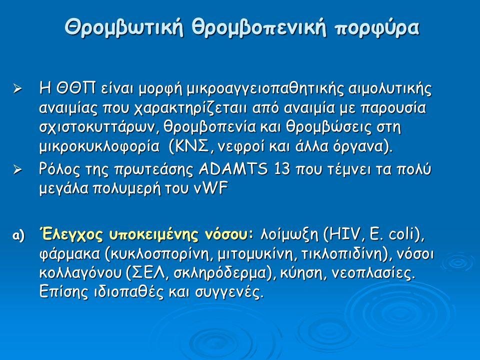 Θρομβωτική θρομβοπενική πορφύρα  Η ΘΘΠ είναι μορφή μικροαγγειοπαθητικής αιμολυτικής αναιμίας που χαρακτηρίζεταιι από αναιμία με παρουσία σχιστοκυττάρων, θρομβοπενία και θρομβώσεις στη μικροκυκλοφορία (ΚΝΣ, νεφροί και άλλα όργανα).