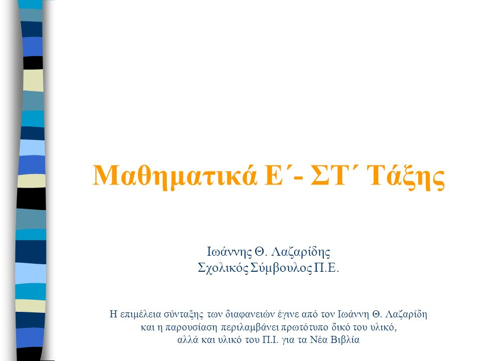 Μαθηματικά E΄- ΣΤ΄ Τάξης Ιωάννης Θ. Λαζαρίδης Σχολικός Σύμβουλος Π.Ε.
