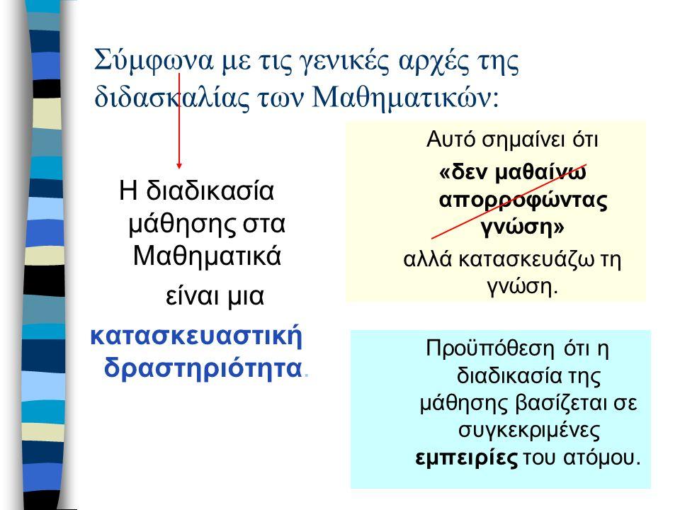 Σύμφωνα με τις γενικές αρχές της διδασκαλίας των Μαθηματικών: Η διαδικασία μάθησης στα Μαθηματικά είναι μια κατασκευαστική δραστηριότητα.