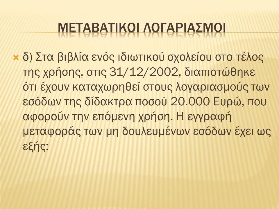  δ) Στα βιβλία ενός ιδιωτικού σχολείου στο τέλος της χρήσης, στις 31/12/2002, διαπιστώθηκε ότι έχουν καταχωρηθεί στους λογαριασμούς των εσόδων της δίδακτρα ποσού 20.000 Ευρώ, που αφορούν την επόμενη χρήση.