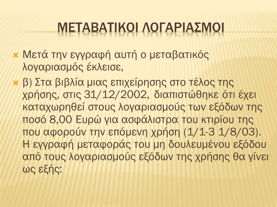  Μετά την εγγραφή αυτή ο μεταβατικός λογαριασμός έκλεισε,  β) Στα βιβλία μιας επιχείρησης στο τέλος της χρήσης, στις 31/12/2002, διαπιστώθηκε ότι έχει καταχωρηθεί στους λογαριασμούς των εξόδων της ποσό 8,00 Ευρώ για ασφάλιστρα του κτιρίου της που αφορούν την επόμενη χρήση (1/1-3 1/8/03).