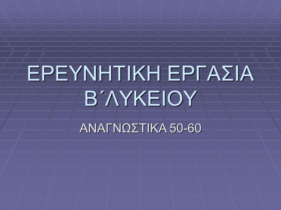 ΕΡΕΥΝΗΤΙΚΗ ΕΡΓΑΣΙΑ Β΄ΛΥΚΕΙΟΥ ΑΝΑΓΝΩΣΤΙΚΑ 50-60