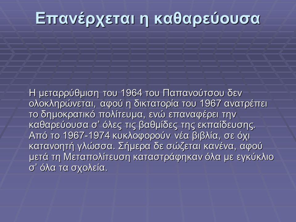 Επανέρχεται η καθαρεύουσα Η μεταρρύθμιση του 1964 του Παπανούτσου δεν ολοκληρώνεται, αφού η δικτατορία του 1967 ανατρέπει το δημοκρατικό πολίτευμα, ενώ επαναφέρει την καθαρεύουσα σ' όλες τις βαθμίδες της εκπαίδευσης.