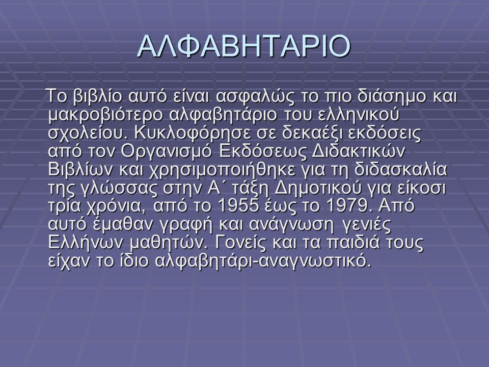 ΑΛΦΑΒΗΤΑΡΙΟ Το βιβλίο αυτό είναι ασφαλώς το πιο διάσημο και μακροβιότερο αλφαβητάριο του ελληνικού σχολείου. Κυκλοφόρησε σε δεκαέξι εκδόσεις από τον Ο