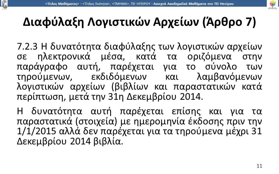 1 -,, ΤΕΙ ΗΠΕΙΡΟΥ - Ανοιχτά Ακαδημαϊκά Μαθήματα στο ΤΕΙ Ηπείρου Διαφύλαξη Λογιστικών Αρχείων (Άρθρο 7) 7.2.3 Η δυνατότητα διαφύλαξης των λογιστικών αρχείων σε ηλεκτρονικά μέσα, κατά τα οριζόμενα στην παράγραφο αυτή, παρέχεται για το σύνολο των τηρούμενων, εκδιδόμενων και λαμβανόμενων λογιστικών αρχείων (βιβλίων και παραστατικών κατά περίπτωση, μετά την 31η Δεκεμβρίου 2014.
