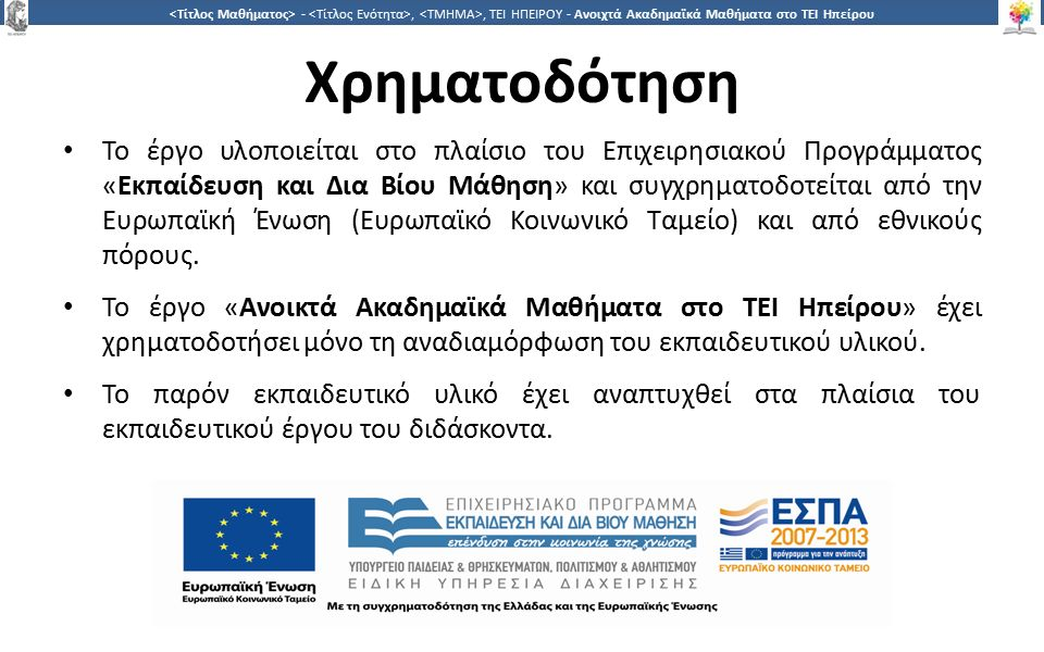 4 -,, ΤΕΙ ΗΠΕΙΡΟΥ - Ανοιχτά Ακαδημαϊκά Μαθήματα στο ΤΕΙ Ηπείρου Χρηματοδότηση Το έργο υλοποιείται στο πλαίσιο του Επιχειρησιακού Προγράμματος «Εκπαίδευση και Δια Βίου Μάθηση» και συγχρηματοδοτείται από την Ευρωπαϊκή Ένωση (Ευρωπαϊκό Κοινωνικό Ταμείο) και από εθνικούς πόρους.