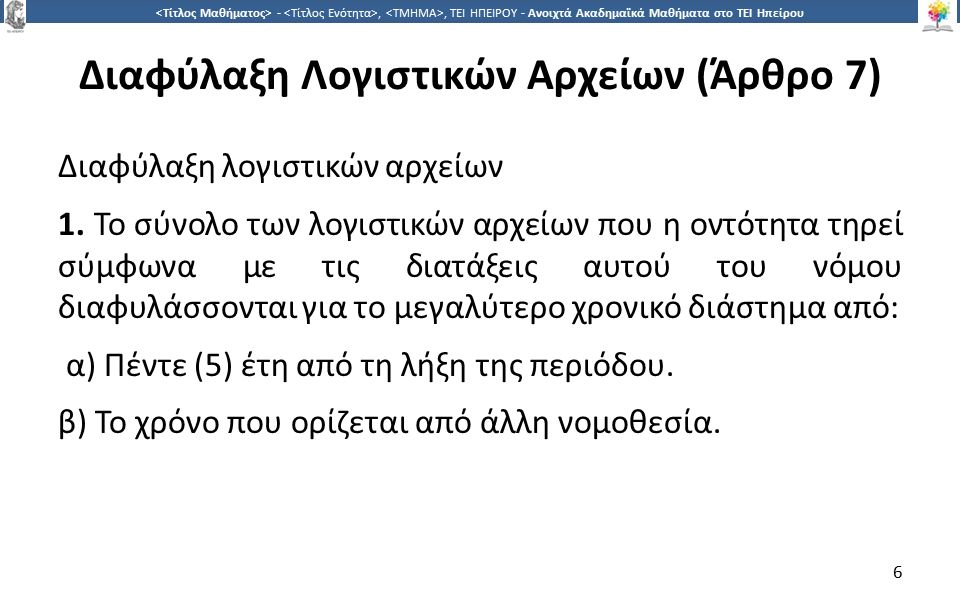 7 -,, ΤΕΙ ΗΠΕΙΡΟΥ - Ανοιχτά Ακαδημαϊκά Μαθήματα στο ΤΕΙ Ηπείρου Διαφύλαξη Λογιστικών Αρχείων (Άρθρο 7) ΕΡΜΗΝΕΙΑ ΠΟΛ 1003 7.1.1 Η παράγραφος αυτή αναφέρεται στις προθεσμίες φύλαξης των λογιστικών αρχείων.