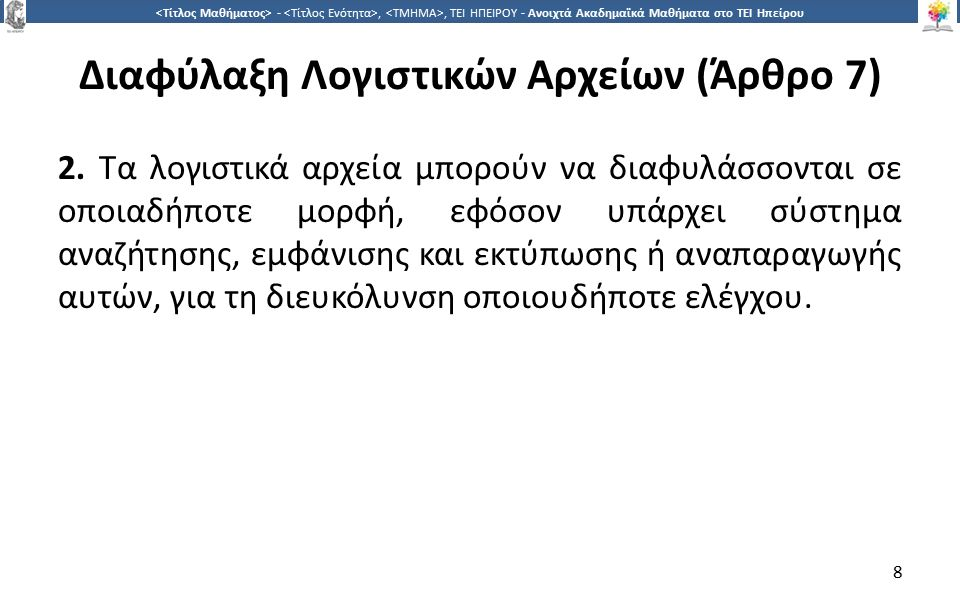 9 -,, ΤΕΙ ΗΠΕΙΡΟΥ - Ανοιχτά Ακαδημαϊκά Μαθήματα στο ΤΕΙ Ηπείρου Διαφύλαξη Λογιστικών Αρχείων (Άρθρο 7) ΕΡΜΗΝΕΙΑ ΠΟΛ 1003 7.2.1 Η παράγραφος αυτή παρέχει τη δυνατότητα διαφύλαξης σε οποιαδήποτε μορφή (έντυπη ή ηλεκτρονική) των τηρούμενων λογιστικών αρχείων (βιβλίων και στοιχείων), ανεξάρτητα από τον τρόπο τήρησης αυτών (χειρόγραφα ή μηχανογραφικά).