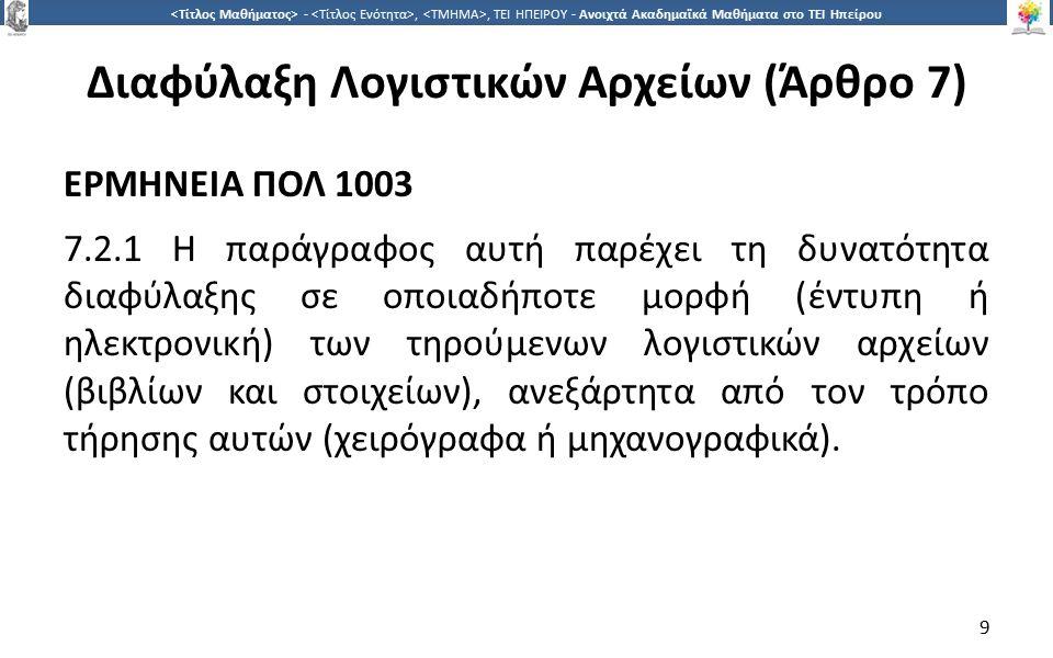 9 -,, ΤΕΙ ΗΠΕΙΡΟΥ - Ανοιχτά Ακαδημαϊκά Μαθήματα στο ΤΕΙ Ηπείρου Διαφύλαξη Λογιστικών Αρχείων (Άρθρο 7) ΕΡΜΗΝΕΙΑ ΠΟΛ 1003 7.2.1 Η παράγραφος αυτή παρέχ