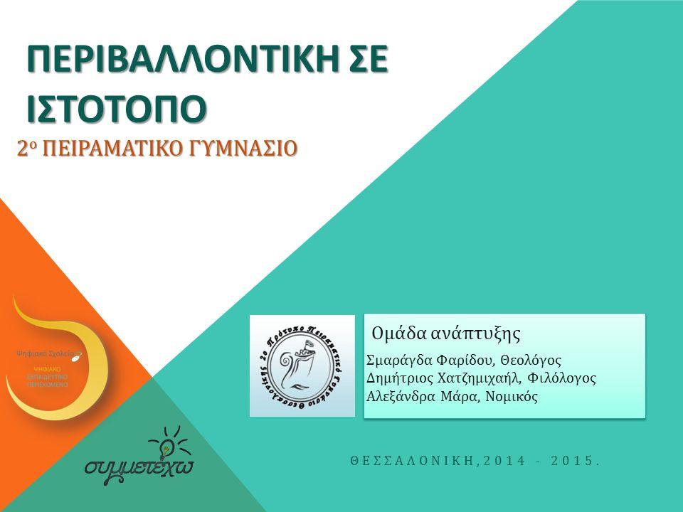 ΠΕΡΙΒΑΛΛΟΝΤΙΚΗ ΣΕ ΙΣΤΟΤΟΠΟ Σμαράγδα Φαρίδου, Θεολόγος Δημήτριος Χατζημιχαήλ, Φιλόλογος Αλεξάνδρα Μάρα, Νομικός ΘΕΣΣΑΛΟΝΙΚΗ,2014 - 2015.
