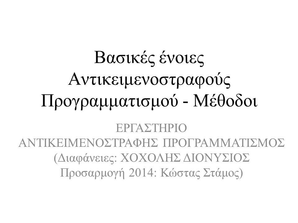 Βασικές ένοιες Αντικειμενοστραφούς Προγραμματισμού - Μέθοδοι ΕΡΓΑΣΤΗΡΙΟ AΝΤΙΚΕΙΜΕΝΟΣΤΡΑΦΗΣ ΠΡΟΓΡΑΜΜΑΤΙΣΜΟΣ (Διαφάνειες: ΧΟΧΟΛΗΣ ΔΙΟΝΥΣΙΟΣ Προσαρμογή 2014: Κώστας Στάμος)