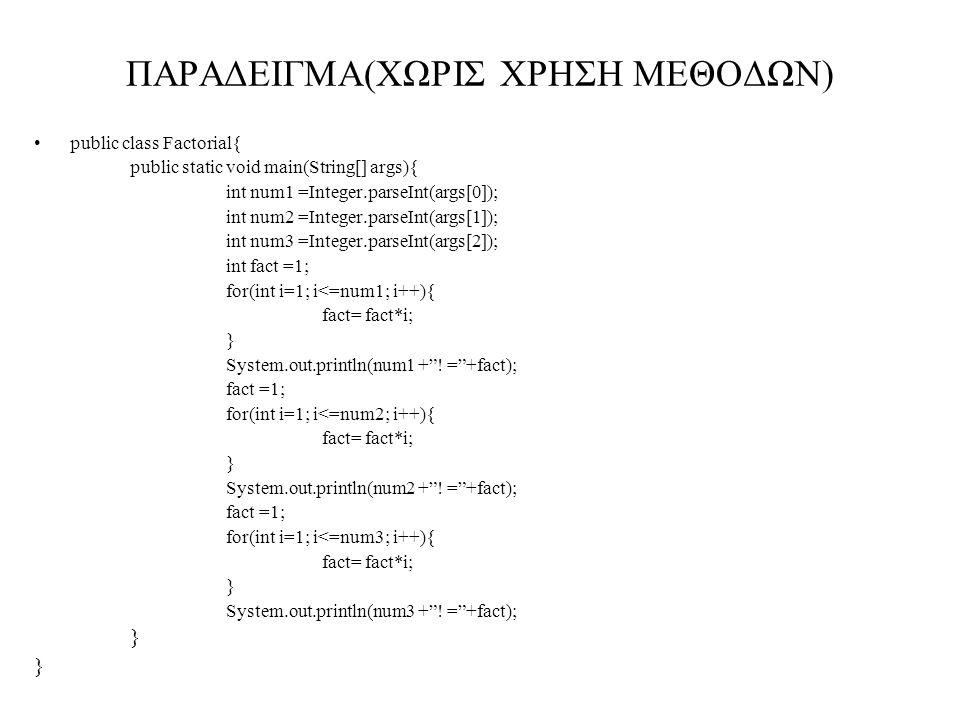 ΠΑΡΑΔΕΙΓΜΑ(ΧΩΡΙΣ ΧΡΗΣΗ ΜΕΘΟΔΩΝ) public class Factorial{ public static void main(String[] args){ int num1 =Integer.parseInt(args[0]); int num2 =Integer.parseInt(args[1]); int num3 =Integer.parseInt(args[2]); int fact =1; for(int i=1; i<=num1; i++){ fact= fact*i; } System.out.println(num1 + .