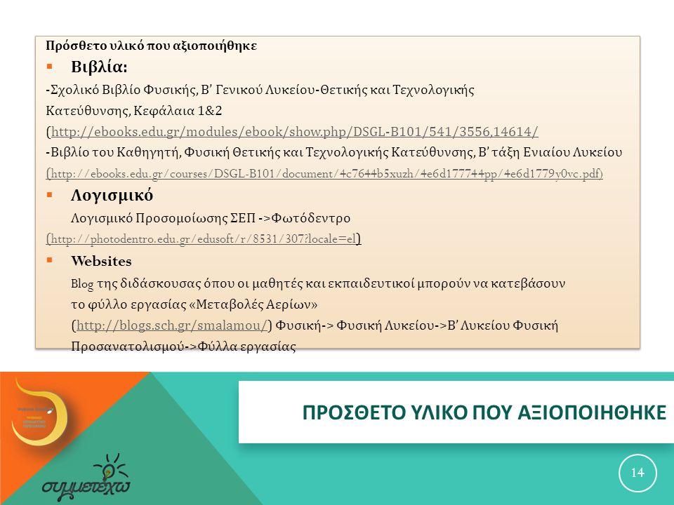 ΠΡΟΣΘΕΤΟ ΥΛΙΚΟ ΠΟΥ ΑΞΙΟΠΟΙΗΘΗΚΕ 14 Πρόσθετο υλικό που αξιοποιήθηκε  Βιβλία : - Σχολικό Βιβλίο Φυσικής, Β ' Γενικού Λυκείου - Θετικής και Τεχνολογικής Κατεύθυνσης, Κεφάλαια 1&2 (http://ebooks.edu.gr/modules/ebook/show.php/DSGL-B101/541/3556,14614/http://ebooks.edu.gr/modules/ebook/show.php/DSGL-B101/541/3556,14614/ - Βιβλίο του Καθηγητή, Φυσική Θετικής και Τεχνολογικής Κατεύθυνσης, Β ' τάξη Ενιαίου Λυκείου ( http://ebooks.edu.gr/courses/DSGL-B101/document/4c7644b5xuzh/4e6d177744pp/4e6d1779y0vc.pdf)  Λογισμικό Λογισμικό Προσομοίωσης ΣΕΠ -> Φωτόδεντρο (http://photodentro.edu.gr/edusoft/r/8531/307?locale=el(http://photodentro.edu.gr/edusoft/r/8531/307?locale=el)  Websites Blog της διδάσκουσας όπου οι μαθητές και εκπαιδευτικοί μπορούν να κατεβάσουν το φύλλο εργασίας « Μεταβολές Αερίων » (http://blogs.sch.gr/smalamou/) Φυσική -> Φυσική Λυκείου -> Β ' Λυκείου Φυσικήhttp://blogs.sch.gr/smalamou/ Προσανατολισμού -> Φύλλα εργασίας