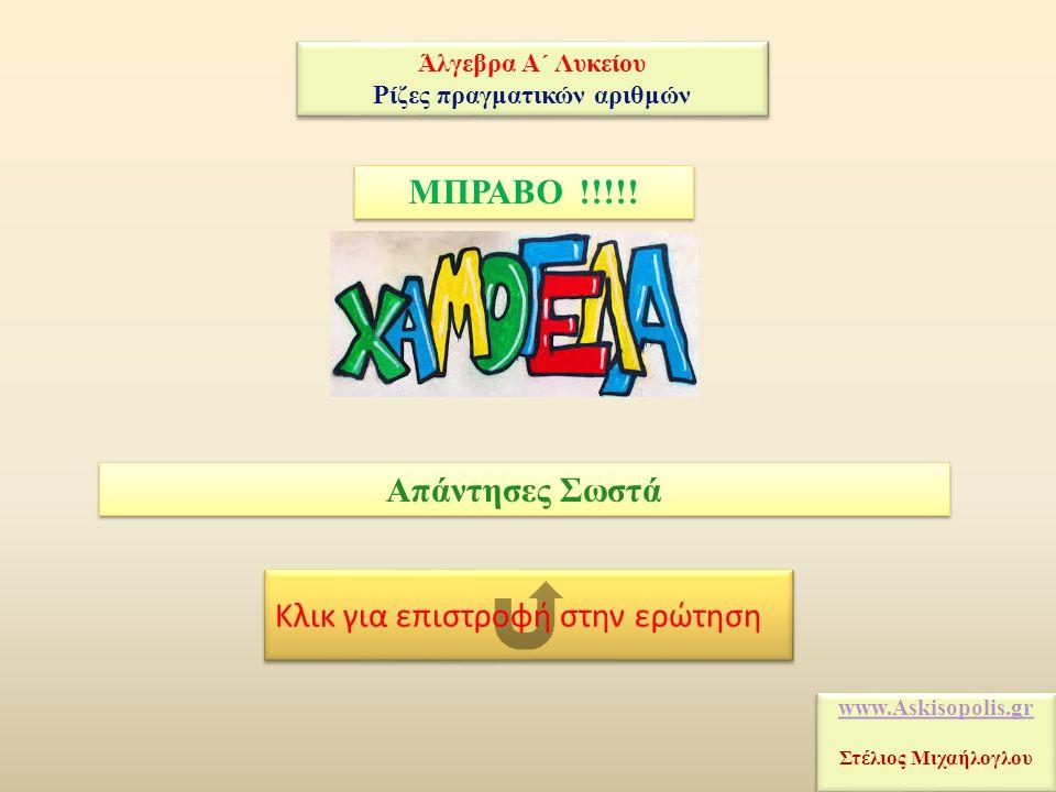 Κλικ για επιστροφή στην ερώτηση ΜΠΡΑΒΟ !!!!! Απάντησες Σωστά www.Askisopolis.gr Στέλιος Μιχαήλογλου www.Askisopolis.gr Στέλιος Μιχαήλογλου Άλγεβρα Α΄