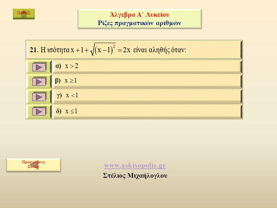 www.askisopolis.gr Στέλιος Μιχαήλογλου Προηγούμενη Σελίδα Προηγούμενη Σελίδα HOME Άλγεβρα Α΄ Λυκείου Ρίζες πραγματικών αριθμών Άλγεβρα Α΄ Λυκείου Ρίζες πραγματικών αριθμών