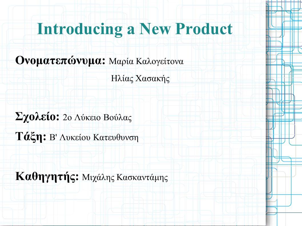 Introducing a New Product Ονοματεπώνυμα: Μαρία Καλογείτονα Ηλίας Χασακής Σχολείο: 2ο Λύκειο Βούλας Τάξη: Β Λυκείου Κατευθυνση Καθηγητής: Μιχάλης Κασκαντάμης