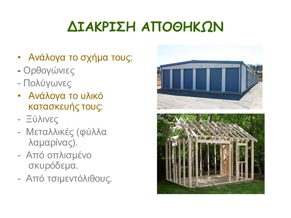 ΔΙΑΚΡΙΣΗ ΑΠΟΘΗΚΩΝ Ανάλογα το σχήμα τους: - Ορθογώνιες - Πολύγωνες Ανάλογα το υλικό κατασκευής τους: - Ξύλινες - Μεταλλικές (φύλλα λαμαρίνας). - Από οπ