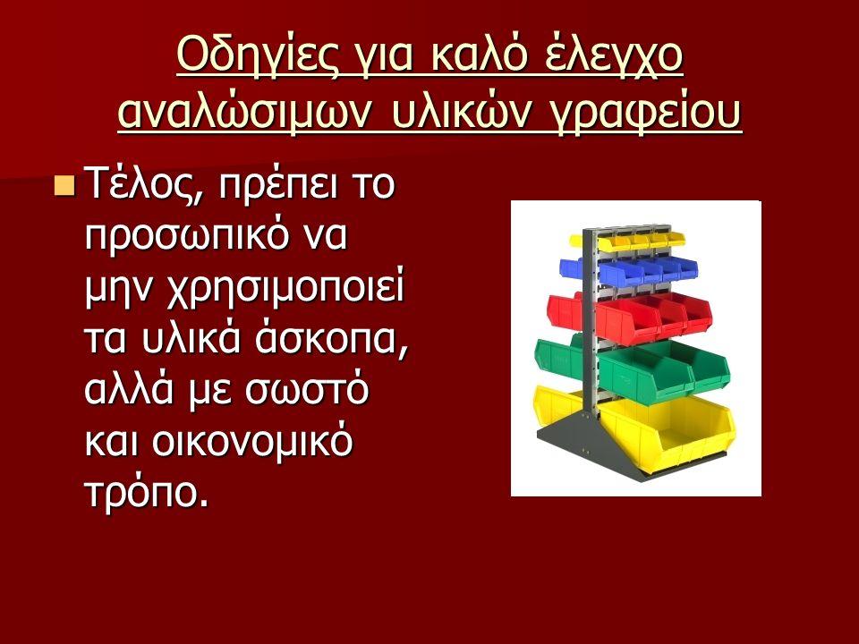 Οδηγίες για καλό έλεγχο αναλώσιμων υλικών γραφείου Τέλος, πρέπει το προσωπικό να μην χρησιμοποιεί τα υλικά άσκοπα, αλλά με σωστό και οικονομικό τρόπο.