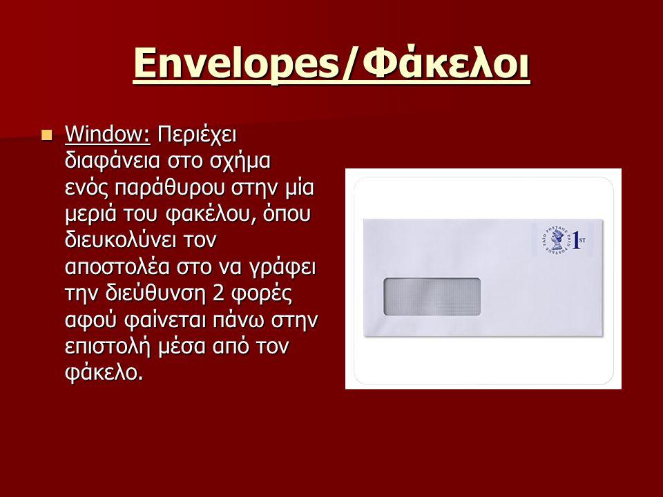 Envelopes/Φάκελοι Window: Περιέχει διαφάνεια στο σχήμα ενός παράθυρου στην μία μεριά του φακέλου, όπου διευκολύνει τον αποστολέα στο να γράφει την διεύθυνση 2 φορές αφού φαίνεται πάνω στην επιστολή μέσα από τον φάκελο.