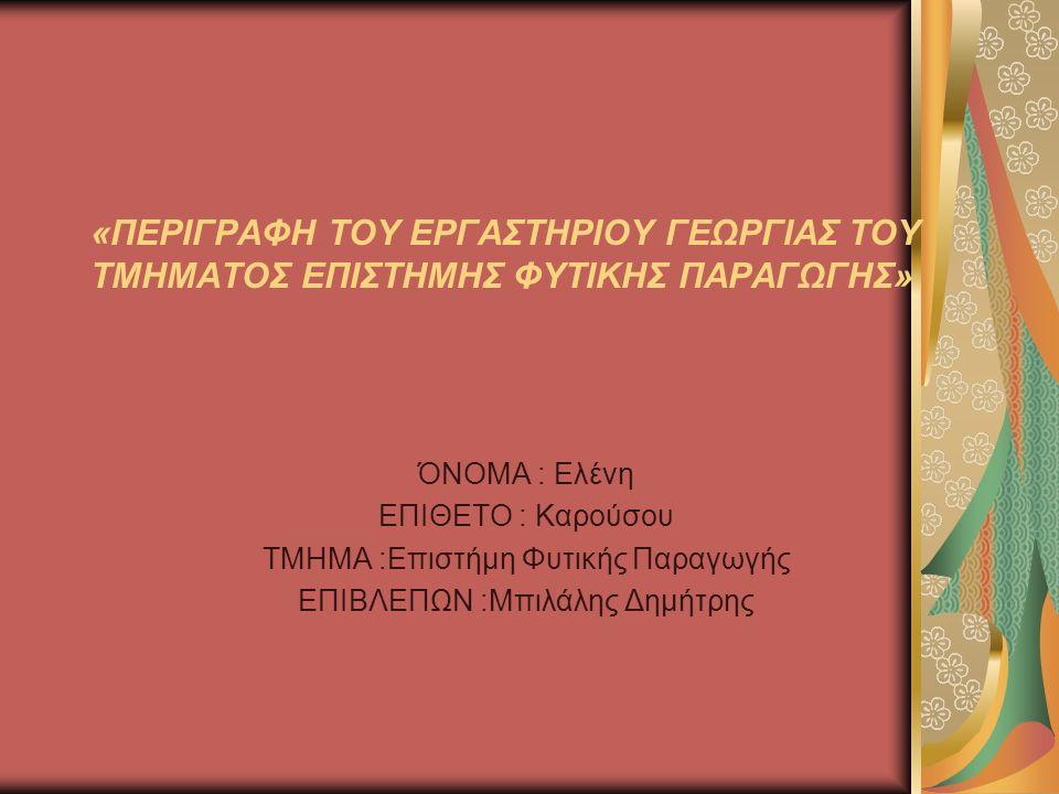 «ΠΕΡΙΓΡΑΦΗ ΤΟΥ ΕΡΓΑΣΤΗΡΙΟΥ ΓΕΩΡΓΙΑΣ ΤΟΥ ΤΜΗΜΑΤΟΣ ΕΠΙΣΤΗΜΗΣ ΦΥΤΙΚΗΣ ΠΑΡΑΓΩΓΗΣ» ΌΝΟΜΑ : Ελένη ΕΠΙΘΕΤΟ : Καρούσου ΤΜΗΜΑ :Επιστήμη Φυτικής Παραγωγής ΕΠΙΒΛ
