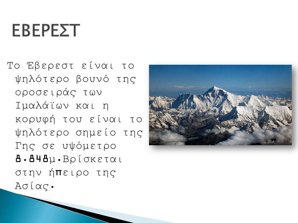 Το Έβερεστ είναι το ψηλότερο βουνό της οροσειράς των Ιμαλάϊων και η κορυφή του είναι το ψηλότερο σημείο της Γης σε υψόμετρο 8.848μ.Βρίσκεται στην ήπειρο της Ασίας.