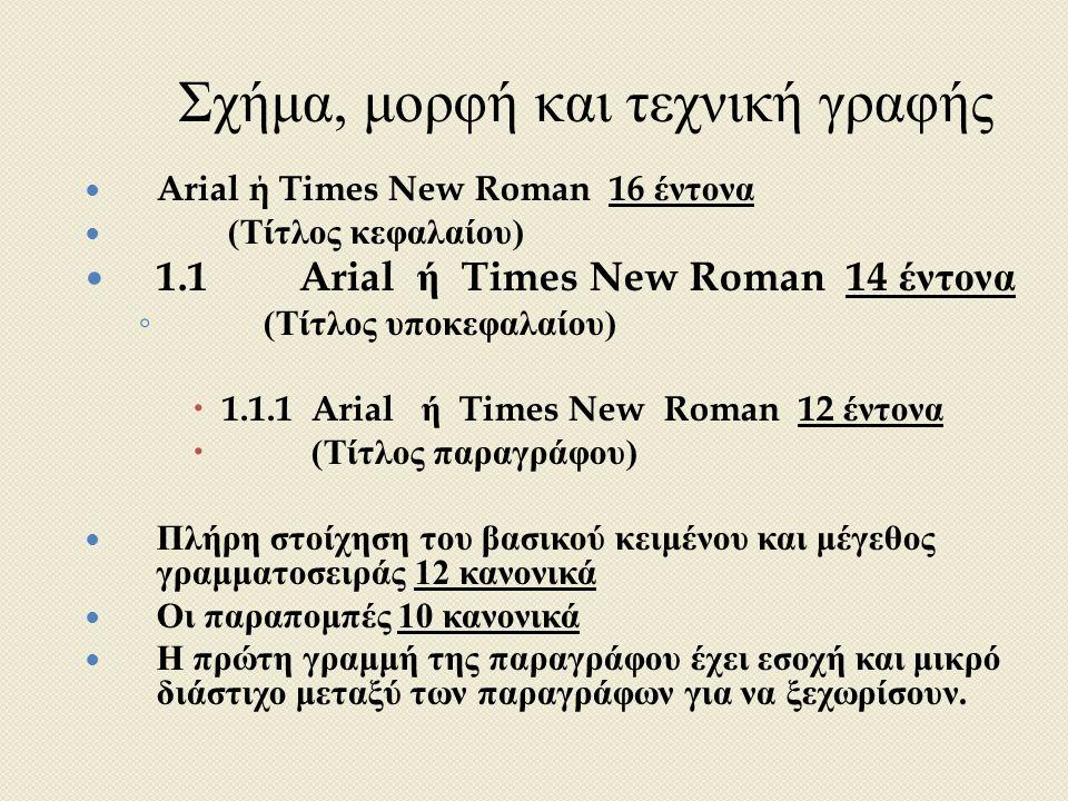 Σχήμα, μορφή και τεχνική γραφής Arial ή Times New Roman 16 έντονα ( Τίτλος κεφαλαίου ) 1.1Arial ή Times New Roman 14 έντονα ◦ ( Τίτλος υποκεφαλαίου )  1.1.1 Arial ή Times New Roman 12 έντονα  ( Τίτλος παραγράφου ) Πλήρη στοίχηση του βασικού κειμένου και μέγεθος γραμματοσειράς 12 κανονικά Οι παραπομπές 10 κανονικά Η πρώτη γραμμή της παραγράφου έχει εσοχή και μικρό διάστιχο μεταξύ των παραγράφων για να ξεχωρίσουν.