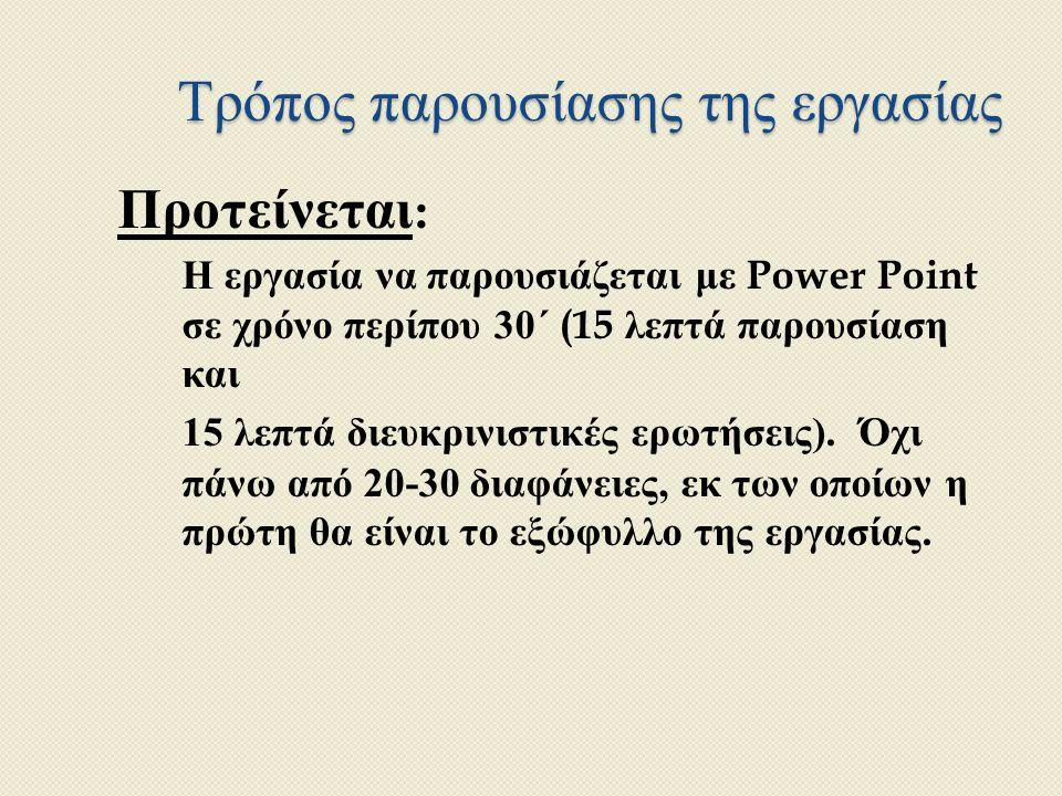 Τρόπος παρουσίασης της εργασίας Προτείνεται : Η εργασία να παρουσιάζεται με Power Point σε χρόνο περίπου 30 ΄ (15 λεπτά παρουσίαση και 15 λεπτά διευκρινιστικές ερωτήσεις ).