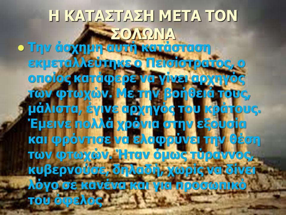Η ΚΑΤΑΣΤΑΣΗ ΜΕΤΑ ΤΟΝ ΣΟΛΩΝΑ Την άσχημη αυτή κατάσταση εκμεταλλεύτηκε ο Πεισίστρατος, ο οποίος κατάφερε να γίνει αρχηγός των φτωχών.