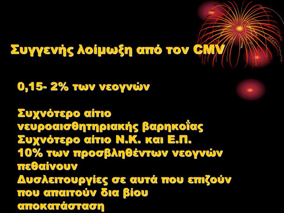 Συγγενής λοίμωξη από τον CMV 0,15- 2% των νεογνών Συχνότερο αίτιο νευροαισθητηριακής βαρηκοΐας Συχνότερο αίτιο Ν.Κ.