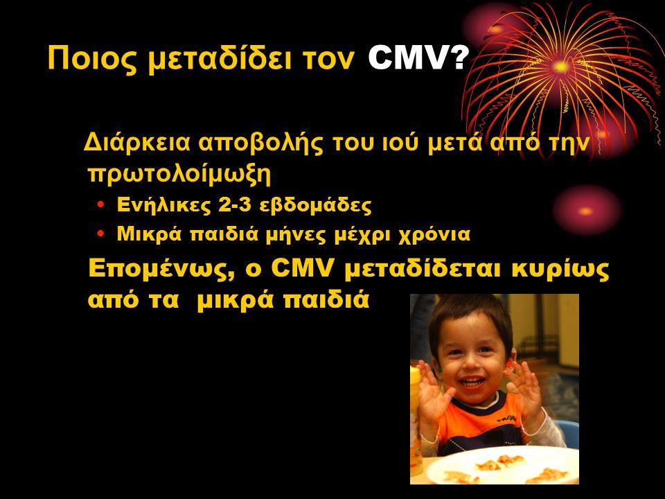 Διάρκεια αποβολής του ιού μετά από την πρωτολοίμωξη Ενήλικες 2-3 εβδομάδες Μικρά παιδιά μήνες μέχρι χρόνια Επομένως, ο CMV μεταδίδεται κυρίως από τα μικρά παιδιά Ποιος μεταδίδει τον CMV