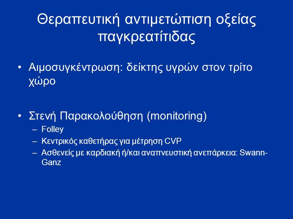 Θεραπευτική αντιμετώπιση οξείας παγκρεατίτιδας Αιμοσυγκέντρωση: δείκτης υγρών στον τρίτο χώρο Στενή Παρακολούθηση (monitoring) –Folley –Κεντρικός καθετήρας για μέτρηση CVP –Ασθενείς με καρδιακή ή/και αναπνευστική ανεπάρκεια: Swann- Ganz