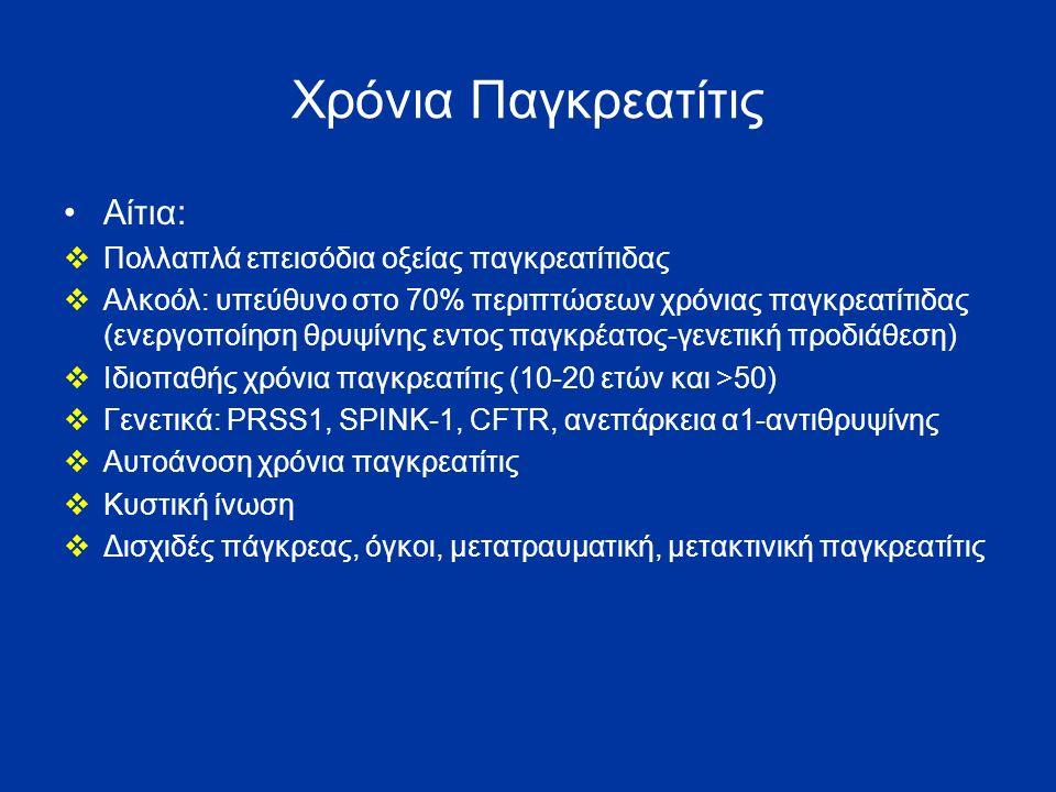 Χρόνια Παγκρεατίτις Αίτια:  Πολλαπλά επεισόδια οξείας παγκρεατίτιδας  Αλκοόλ: υπεύθυνο στο 70% περιπτώσεων χρόνιας παγκρεατίτιδας (ενεργοποίηση θρυψίνης εντος παγκρέατος-γενετική προδιάθεση)  Ιδιοπαθής χρόνια παγκρεατίτις (10-20 ετών και >50)  Γενετικά: PRSS1, SPINK-1, CFTR, ανεπάρκεια α1-αντιθρυψίνης  Αυτοάνοση χρόνια παγκρεατίτις  Κυστική ίνωση  Δισχιδές πάγκρεας, όγκοι, μετατραυματική, μετακτινική παγκρεατίτις