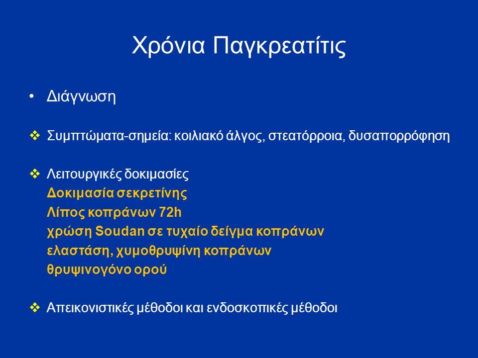 Χρόνια Παγκρεατίτις Διάγνωση  Συμπτώματα-σημεία: κοιλιακό άλγος, στεατόρροια, δυσαπορρόφηση  Λειτουργικές δοκιμασίες Δοκιμασία σεκρετίνης Λίπος κοπράνων 72h χρώση Soudan σε τυχαίο δείγμα κοπράνων ελαστάση, χυμοθρυψίνη κοπράνων θρυψινογόνο ορού  Απεικονιστικές μέθοδοι και ενδοσκοπικές μέθοδοι