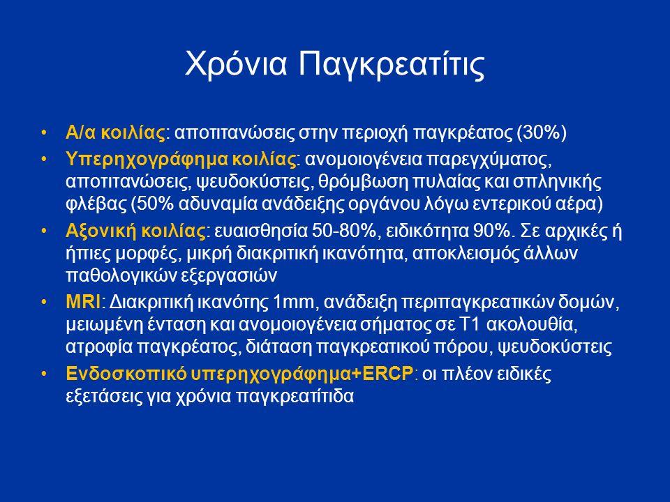 Χρόνια Παγκρεατίτις Α/α κοιλίας: αποτιτανώσεις στην περιοχή παγκρέατος (30%) Υπερηχογράφημα κοιλίας: ανομοιογένεια παρεγχύματος, αποτιτανώσεις, ψευδοκύστεις, θρόμβωση πυλαίας και σπληνικής φλέβας (50% αδυναμία ανάδειξης οργάνου λόγω εντερικού αέρα) Αξονική κοιλίας: ευαισθησία 50-80%, ειδικότητα 90%.