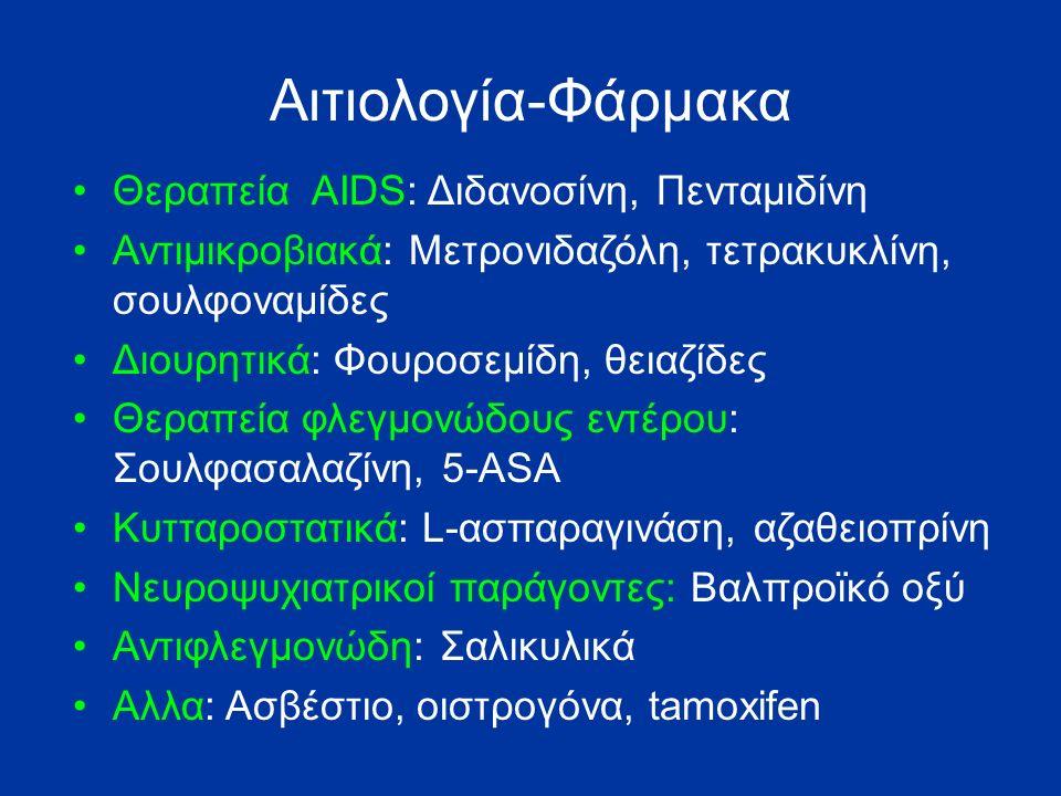 Αιτιολογία-Φάρμακα Θεραπεία AIDS: Διδανοσίνη, Πενταμιδίνη Αντιμικροβιακά: Μετρονιδαζόλη, τετρακυκλίνη, σουλφοναμίδες Διουρητικά: Φουροσεμίδη, θειαζίδες Θεραπεία φλεγμονώδους εντέρου: Σουλφασαλαζίνη, 5-ASA Κυτταροστατικά: L-ασπαραγινάση, αζαθειοπρίνη Νευροψυχιατρικοί παράγοντες: Βαλπροϊκό οξύ Αντιφλεγμονώδη: Σαλικυλικά Αλλα: Ασβέστιο, οιστρογόνα, tamoxifen