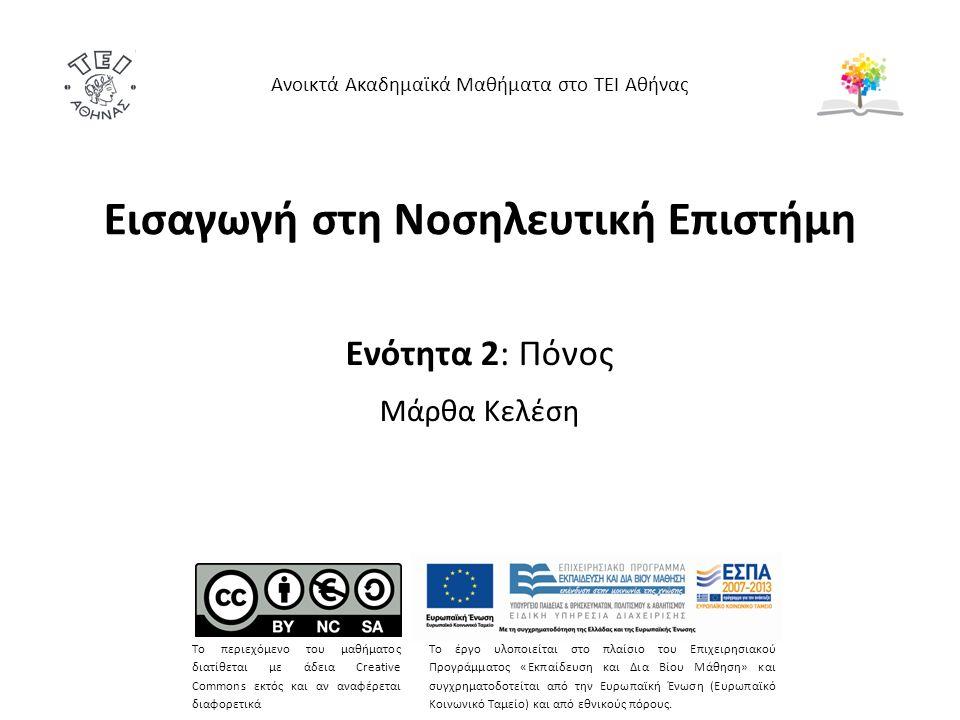Εισαγωγή στη Νοσηλευτική Επιστήμη Ενότητα 2: Πόνος Μάρθα Κελέση Ανοικτά Ακαδημαϊκά Μαθήματα στο ΤΕΙ Αθήνας Το περιεχόμενο του μαθήματος διατίθεται με άδεια Creative Commons εκτός και αν αναφέρεται διαφορετικά Το έργο υλοποιείται στο πλαίσιο του Επιχειρησιακού Προγράμματος «Εκπαίδευση και Δια Βίου Μάθηση» και συγχρηματοδοτείται από την Ευρωπαϊκή Ένωση (Ευρωπαϊκό Κοινωνικό Ταμείο) και από εθνικούς πόρους.